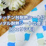 キッチン台耐熱リメイクシート「オリエンタル耐熱シートの会」を買ったよ[フェリシモ]