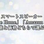 スマートスピーカー「Google Home」「Amazon Echo」機能と価格どちらで選ぶ?