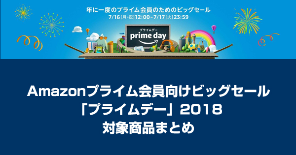 Amazonプライム会員向けビッグセール「プライムデー」2018対象商品まとめ